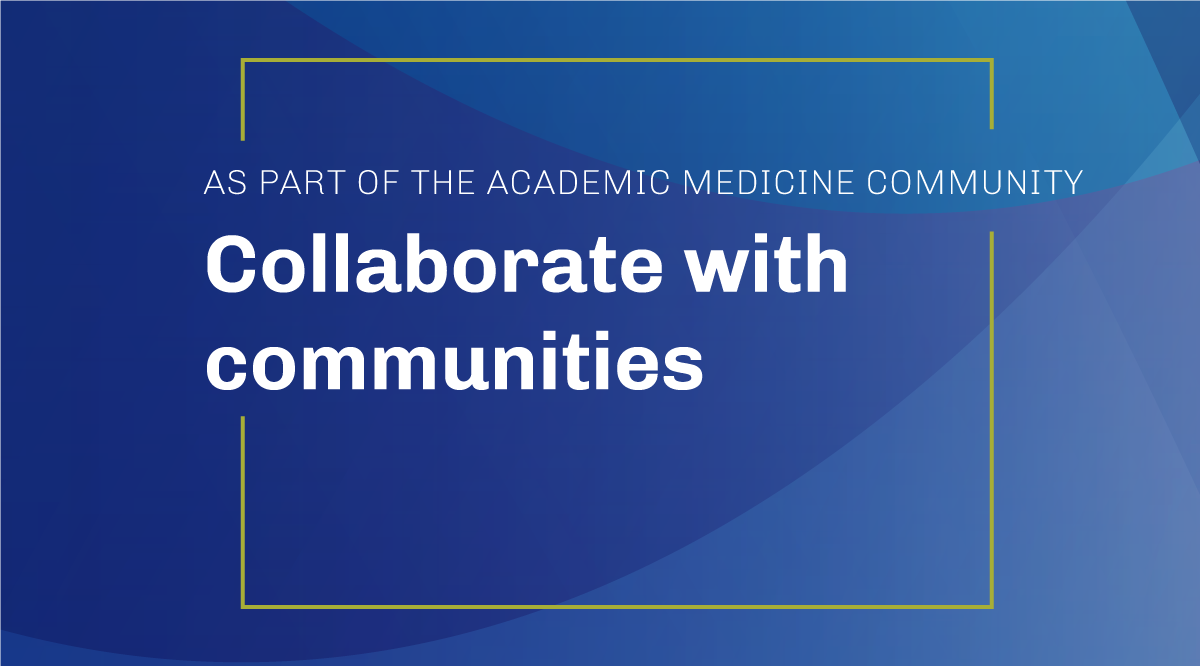 As part of the academic medicine community: Collaborate withcommunities