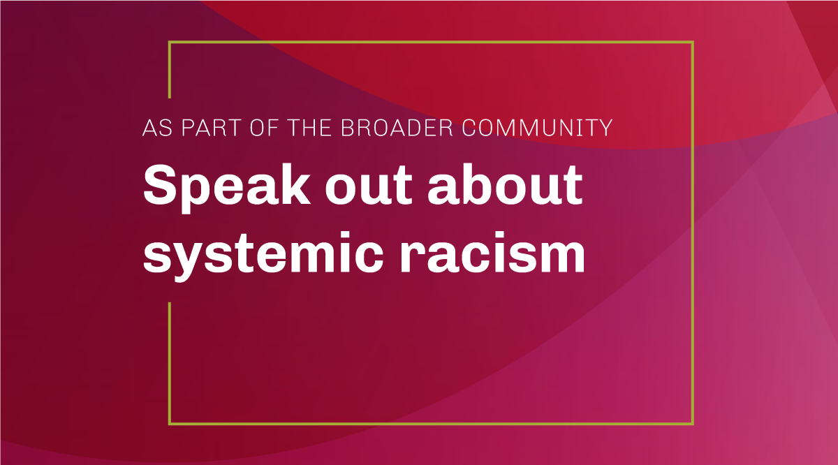 As part of the broader community: Speak out about systemic racism