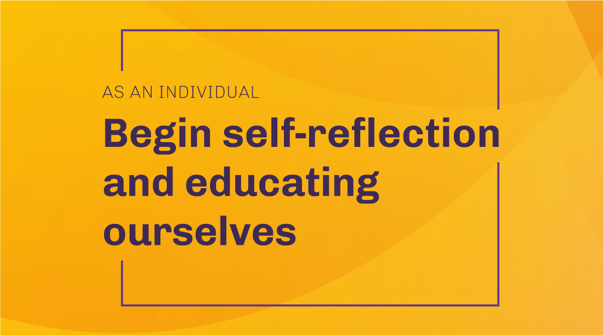 As an individual: Begin self-reflection and educating ourselves