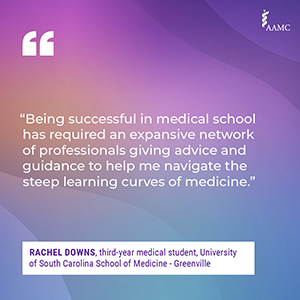 """""""Being successful in medical school has required an expansive network of professionals giving advice and guidance to help me navigate the steep learning curves of medicine."""" - Rachel Downs, third-year medical student, University of South Carolina School of Medicine - Greenville"""
