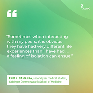 """""""Sometimes when interacting with my peers, it is obvious they have had very different life experiences than I have had. ... a feeling of isolation can ensue."""" - Erik R. Gamarra, second-year medical student, Geisinger Commonwealth School of Medicine"""
