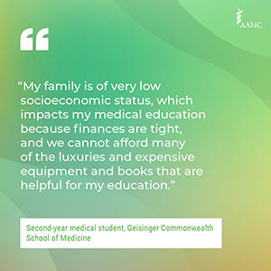 """""""My family is of very low socioeconomic status, which impacts my medical education because finances are tight, and we cannot afford many of the luxuries and expensive equipment and books that are helpful for my education."""" - Second-year medical student, Geisinger Commonwealth School of Medicine"""
