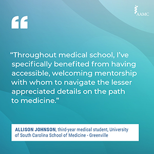 """""""Throughout medical school, I've specifically benefited from having accessible, welcoming mentorship with whom to navigate the lesser appreciated details on the path to medicine."""" - Allison Johnson, third-year medical student, University of South Carolina School of Medicine - Greenville"""