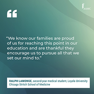 """""""We know our families are proud of us for reaching this point in our education and are thankful they encourage us to pursue all that we set our mind to."""" - Ralph Lamonge, second-year medical student, Loyola University Chicago Stritch School of Medicine"""