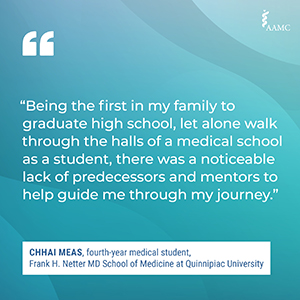 """""""Being the first in my family to graduate high school, let alone walk through the halls of a medical school as a student, there was a noticeable lack of predecessors and mentors to help guide me through my journey."""" - Chhai Meas, fourth-year medical student, Frank H. Netter MD School of Medicine at Quinnipiac University"""