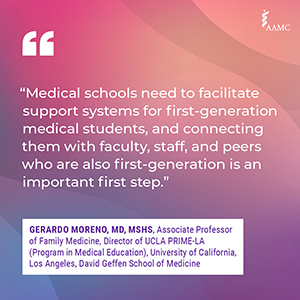 """""""Medical schools need to facilitate support systems for first-generation medical students, and connecting them with faculty, staff, and peers who are also first generation is an important first step."""" - Gerardo Moreno, MD, MSHS, Associate Professor of Family Medicine, Director of UCLA PRIME-LA (Program in Medical Education), University of California, Los Angeles, David Geffen School of Medicine"""