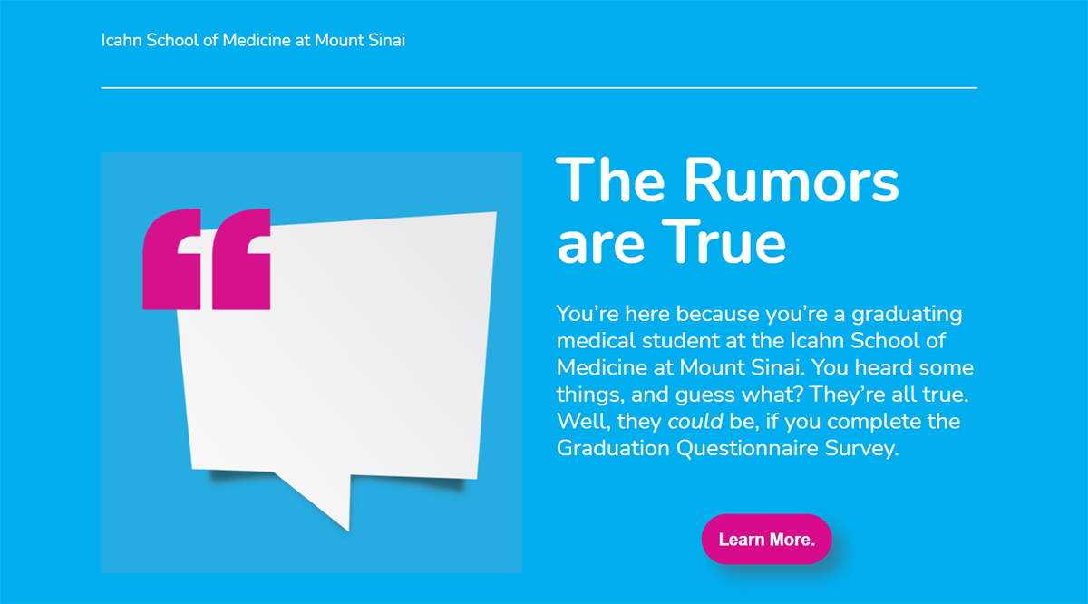 The Rumors are True: You're here because you're a graduating medical student at the Icahn School of Medicine at Mount Sinai. You heard some things, and guess what? They're all true. Well, they could be, if you complete the Graduation Questionnaire Survey.